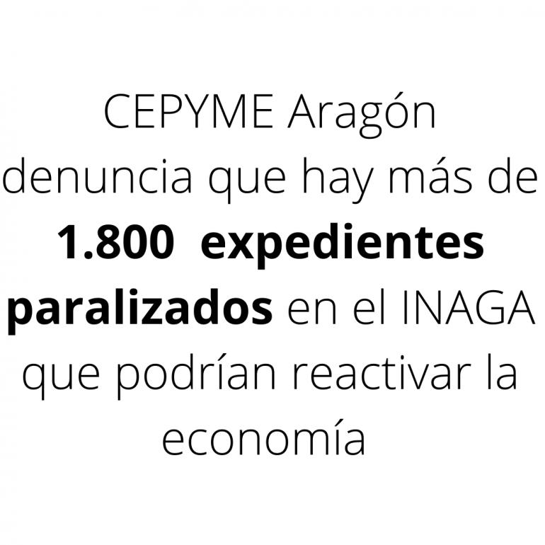 CEPYME Aragón denuncia que hay más de 1.800 expedientes paralizados en el Inagaque podrían ayudar a reactivar la economía